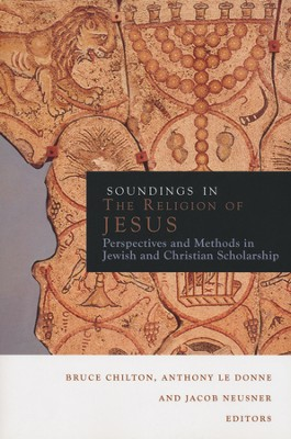 Soundings in the Religion of Jesus: Perspectives and Methods in Jewish and Christian Scholarship  -     Edited By: Bruce Chilton, Anthony Le Donne, Jacob Neusner     By: Bruce Chilton, Anthony Le Donne & Jacob Neusner, eds.