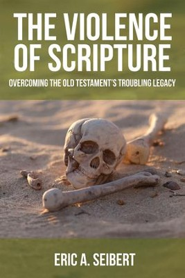 The Violence of Scripture: Overcoming the Old Testament's Troubling Legacy  -     By: Eric A. Seibert