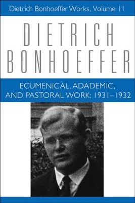 Ecumenical, Academic, and Pastoral Work: 1931-1932, Dietrich Bonhoeffer Works [DBW], Volume 11  -     By: Dietrich Bonhoeffer
