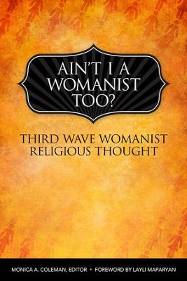 Ain't I a Womanist, Too?: Third Wave Womanist Religious Thought  -