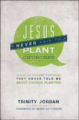 Jesus Never Said to Plant Churches: And Other Things They Never Told Me About Church Planting  -