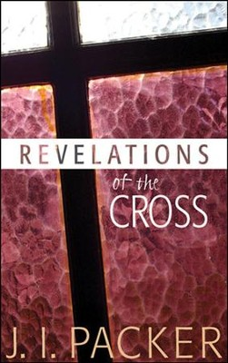 Revelations of the Cross   -     By: J.I. Packer