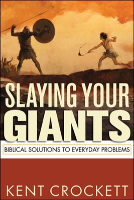 Slaying Your Giants: Biblical Solutions to Everyday Problems  -     By: Kent Crockett