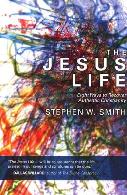 The Jesus Life: Eight Ways to Rediscover Authentic Christianity  -     By: Stephen W. Smith