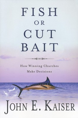 Fish or Cut Bait: How Winning Churches Make Decisions  -     By: John E. Kaiser