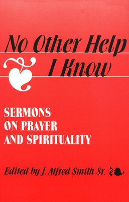 No Other Help I Know: Sermons on Prayer &  Spirituality  -     Edited By: J. Alfred Smith Sr.     By: J. Alfred Smith