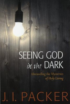 Seeing God in the Dark: Unraveling the Mysteries of Holy Living  -     By: J.I. Packer