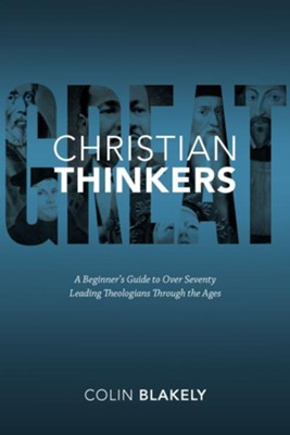 Great Christian Thinkers: A Beginner's Guide to Over 70 Leading Theologians Through the Ages  -     By: Colin Blakely