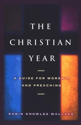 The Christian Year: A Guide for Worship and Preaching  -     By: Robin Knowles Wallace