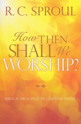 How Then Shall We Worship? Biblical Principles to Guide Us Today  -     By: R.C. Sproul