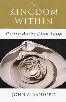 The Kingdom Within The Inner Meaning of Jesus' Sayings, Revised  -     By: John A. Sanford