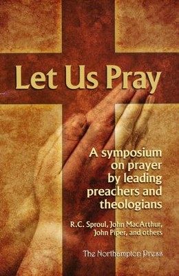 Let Us Pray: A Symposium on Prayer by Leading Preachers and Theologians  -     By: R.C. Sproul, John MacArthur, John Piper