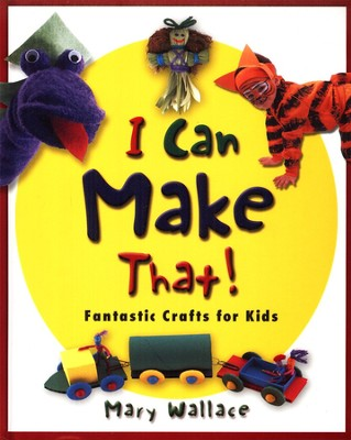 I Can Make That! Fantastic Crafts for Kids   -     By: Mary Wallace