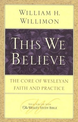 This We Believe: The Core of Wesleyan Faith and Practice  -     By: William H. Willimon