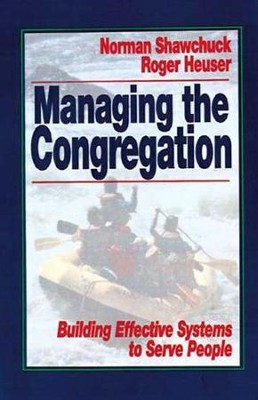 Managing the Congregation Building Effective Systems to Serve People  -     By: Norman Shawchuck, Roger Heuser