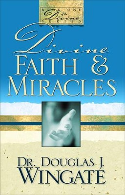 Divine Faith & Miracles  -     By: Douglas Wingate