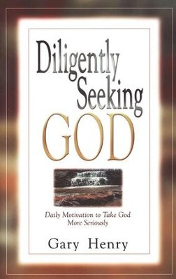 Diligently Seeking God: Daily Motivation to Take God More Seriously  -     By: Gary Henry