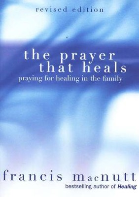 The Prayer That Heals: Praying for Healing in the Family  -     By: Francis MacNutt