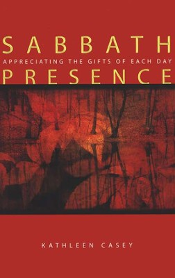 Sabbath Presence: Appreciating the Gifts of Each Day  -     By: Kathleen Casey