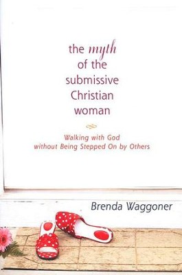 The Myth of the Submissive Christian Woman: Walking with God  without Being Stepped On by Others  -     By: Brenda Waggoner