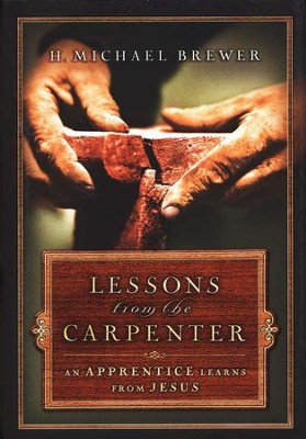 Lessons from the Carpenter: An Apprentice Learns from Jesus  -     By: H. Michael Brewer