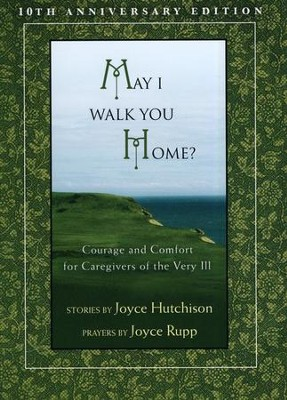 May I Walk You Home?: Courage and Comfort for Caregivers of the Very Ill  -     By: Joyce Hutchison, Joyce Rupp