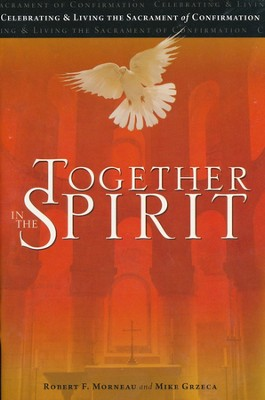 Together in the Spirit: Celebrating and Living the Sacrament of Confirmation  -     By: Robert F. Morneau, Mike Grzeca