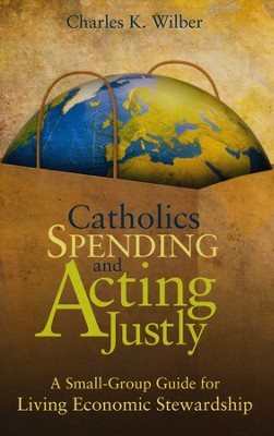 Catholics Spending and Acting Justly: A Small-Group Guide for Living Economic Stewardship  -     By: Charles K. Wilber
