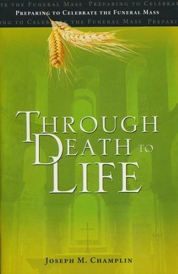 Through Death to Life: Preparing to Celebrate the Funeral Mass  -     By: Joseph M. Champlin, Peter A. Jarret C.S.C.