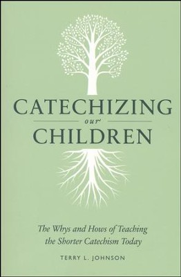 Catechizing Our Children: The Why's and How's of Teaching the Shorter Catechism Today  -     By: Terry L. Johnson