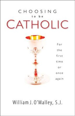 Choosing to Be Catholic: For the First Time or Once Again  -     By: William O'Malley S.J.