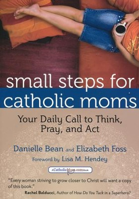 Small Steps for Catholic Moms: Your Daily Call to Think, Pray, and Act  -     By: Danielle Bean, Elizabeth Foss