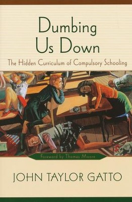 Dumbing Us Down: The Hidden Curriculum of Compulsory Schooling  -     By: John Taylor Gatto