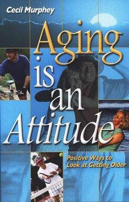 Aging is an Attitude: Positive Ways to Look at Getting Older  -     By: Cecil Murphy