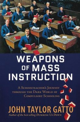 Weapons of Mass Instruction: A SchoolTeacher's Journey Through The Dark World of Compulsory Schooling  -     By: John Taylor Gatto