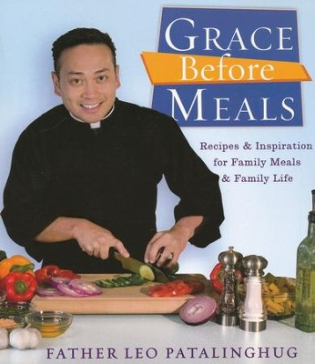 Grace Before Meals: Recipes and Inspiration for Family Meals and Family Life  -     By: Leo Patalinghug