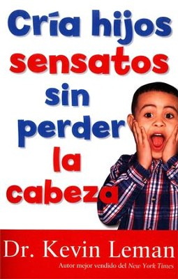 Logra Hijos Obedientes sin Perder la Cabeza, Making Children Mind Without Losing Yours  -     By: Dr. Kevin Leman