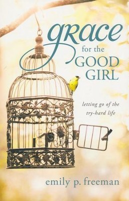 Grace for the Good Girl: Letting Go of the Try-Hard Life  -     By: Emily P. Freeman