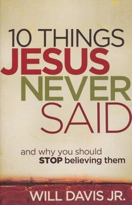 10 Things Jesus Never Said: And Why You Should Stop Believing Them                         -     By: Will Davis