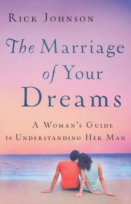 The Marriage of Your Dreams: A Woman's Guide to Understanding Her Man  -     By: Rick Johnson