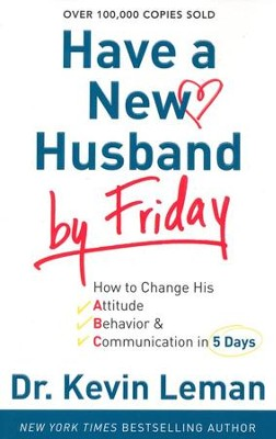 Have a New Husband by Friday: How to Change His Attitude, Behavior & Communication in 5 Days  -     By: Dr. Kevin Leman