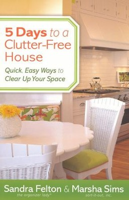 5 Days to a Clutter-Free House: Quick, Easy Ways to Clear Up Your Space  -     By: Sandra Felton, Marsha Sims