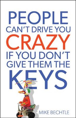 People Can't Drive You Crazy If You Don't Give Them the Keys  -     By: Mike Bechtle