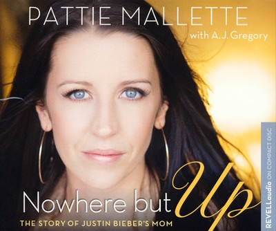 Nowhere but Up: The Story of Justin Bieber's Mom  -     By: Pattie Mallette, A.J. Gregory