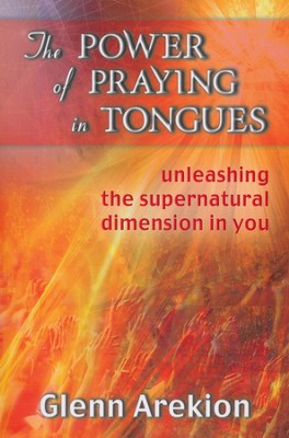 The Power of Praying in Tongues: Unleashing the Supernatural Dimension in You  -     By: Glenn Arekion