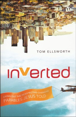 Inverted: Living Out the Perspective-Changing Parables Jesus Told  -     By: Tom Ellsworth