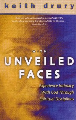 With Unveiled Faces: Experience Intimacy with God Through Spiritual Disciplines  -     By: Keith Drury
