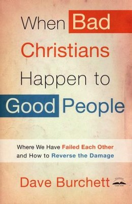 When Bad Christians Happen to Good People: Where We Have Failed Each Other and How to Reverse the Damage  -     By: Dave Burchett