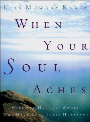 When Your Soul Aches: Hope and Help for Women Who Have Lost Their Husbands  -     By: Lois Mowday Rabey