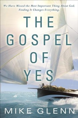 The Gospel of Yes: We Have Missed the Most Important Thing About God. Finding It Changes Everything.  -     By: Mike Glenn